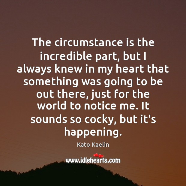 The circumstance is the incredible part, but I always knew in my Kato Kaelin Picture Quote