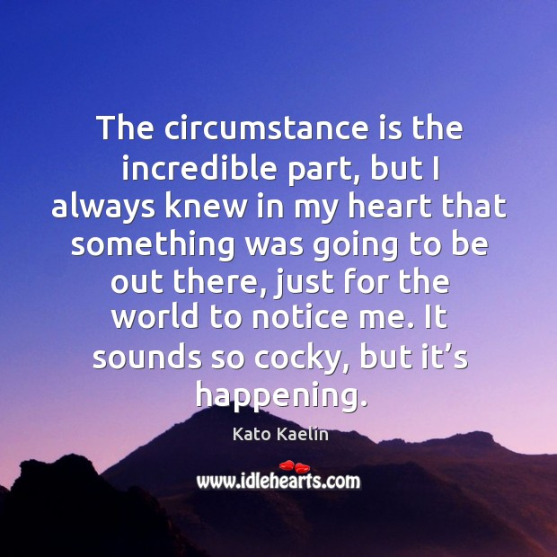 The circumstance is the incredible part, but I always knew in my heart that something was going to be out there Kato Kaelin Picture Quote