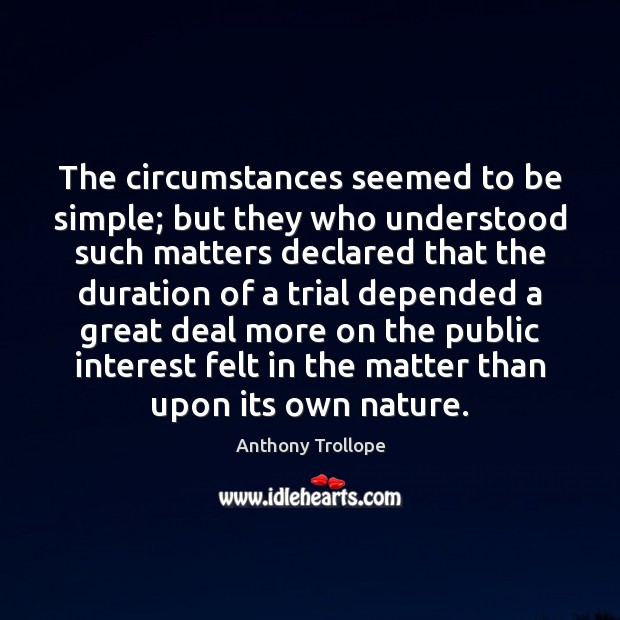The circumstances seemed to be simple; but they who understood such matters Anthony Trollope Picture Quote