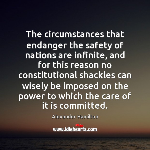 The circumstances that endanger the safety of nations are infinite, and for Alexander Hamilton Picture Quote