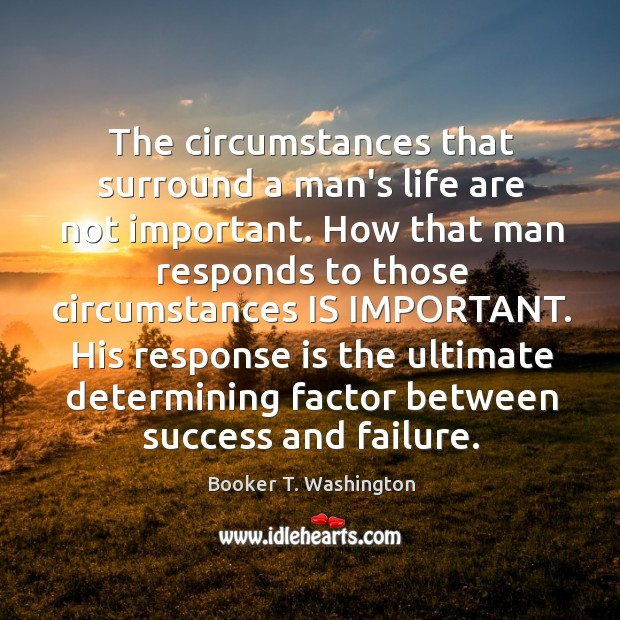 Image, The circumstances that surround a man's life are not important. How that