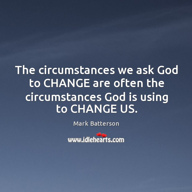 The circumstances we ask God to CHANGE are often the circumstances God Image