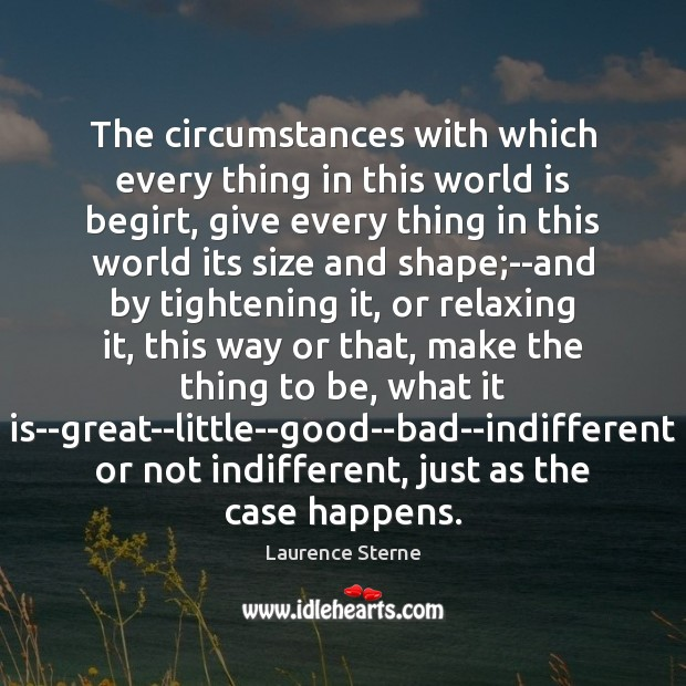 The circumstances with which every thing in this world is begirt, give Laurence Sterne Picture Quote