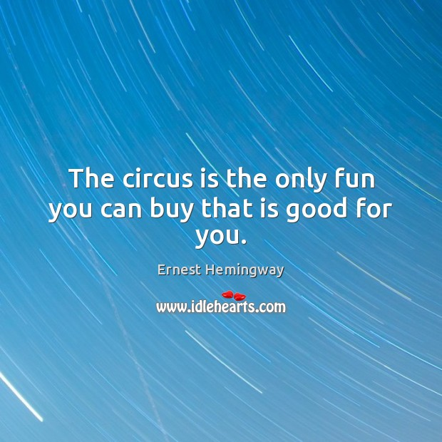 The circus is the only fun you can buy that is good for you. Image