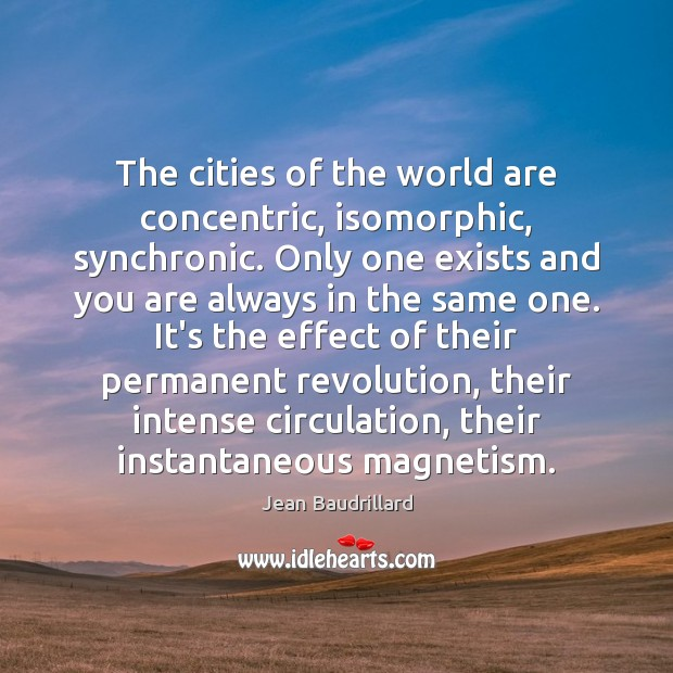 The cities of the world are concentric, isomorphic, synchronic. Only one exists Jean Baudrillard Picture Quote