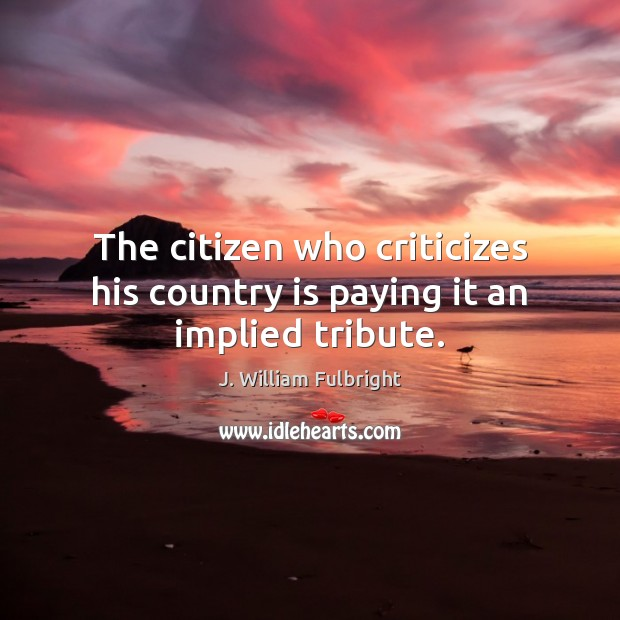 The citizen who criticizes his country is paying it an implied tribute. J. William Fulbright Picture Quote