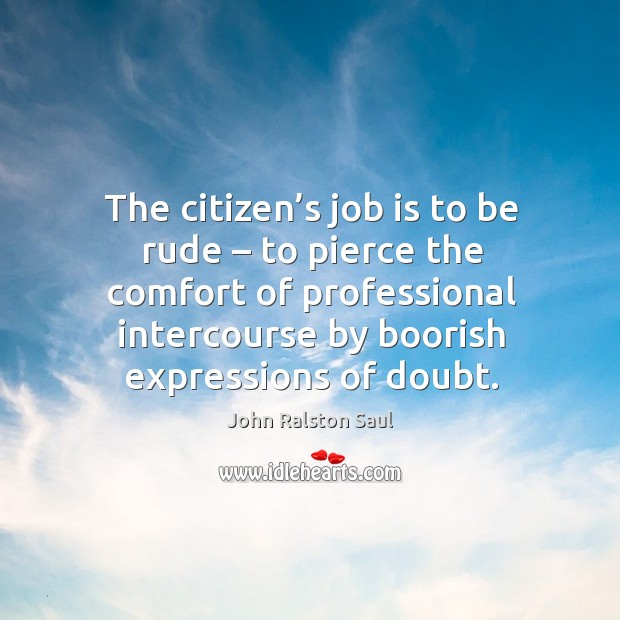 The citizen's job is to be rude – to pierce the comfort of professional intercourse by boorish expressions of doubt. Image