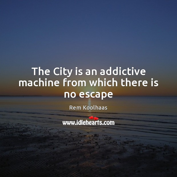 The City is an addictive machine from which there is no escape Rem Koolhaas Picture Quote
