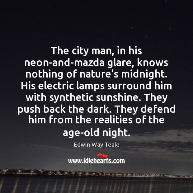 The city man, in his neon-and-mazda glare, knows nothing of nature's midnight. Edwin Way Teale Picture Quote
