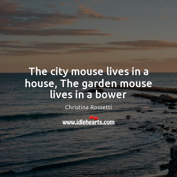 The city mouse lives in a house, The garden mouse lives in a bower Christina Rossetti Picture Quote
