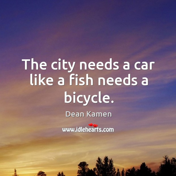 The city needs a car like a fish needs a bicycle. Dean Kamen Picture Quote