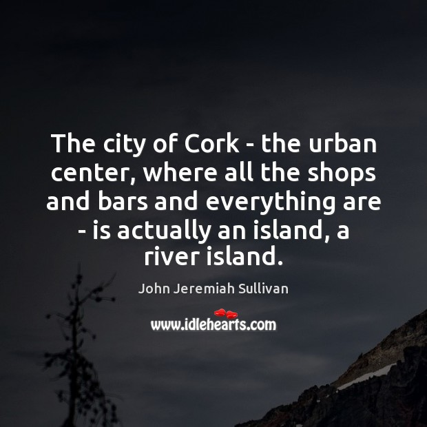 The city of Cork – the urban center, where all the shops John Jeremiah Sullivan Picture Quote