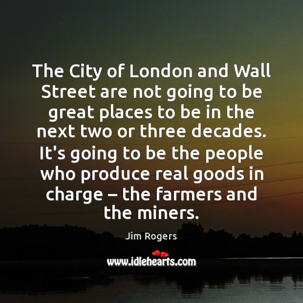The City of London and Wall Street are not going to be Jim Rogers Picture Quote