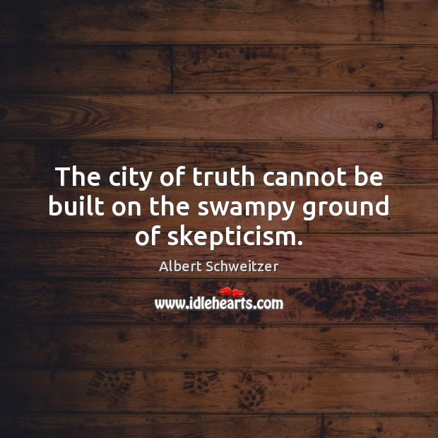 The city of truth cannot be built on the swampy ground of skepticism. Albert Schweitzer Picture Quote