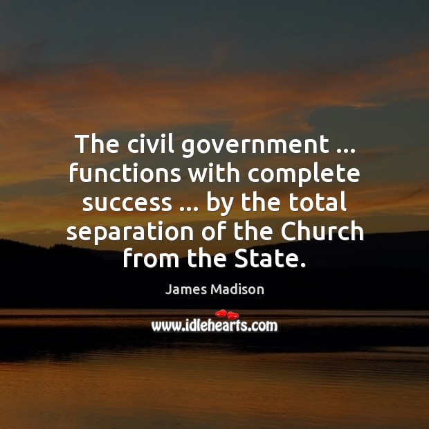 The civil government … functions with complete success … by the total separation of James Madison Picture Quote