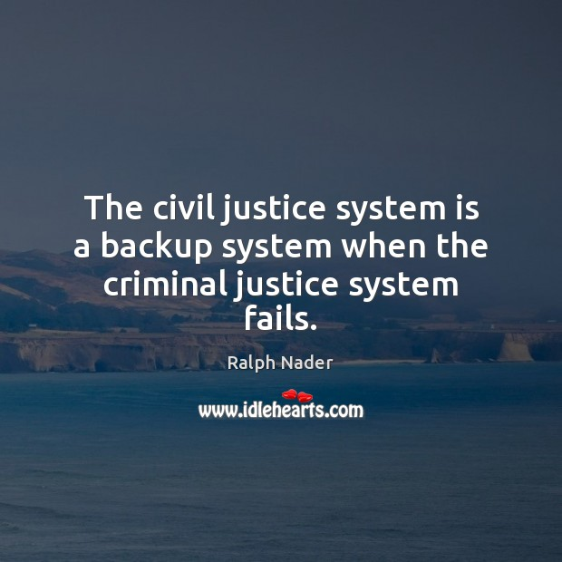 The civil justice system is a backup system when the criminal justice system fails. Ralph Nader Picture Quote