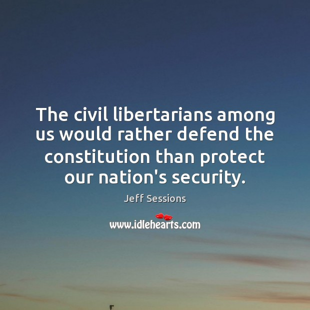 The civil libertarians among us would rather defend the constitution than protect Jeff Sessions Picture Quote