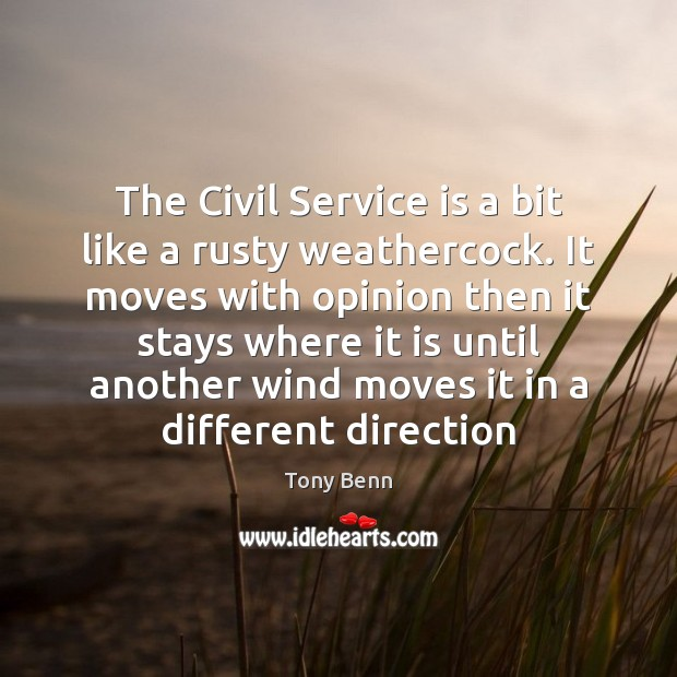 The Civil Service is a bit like a rusty weathercock. It moves Tony Benn Picture Quote