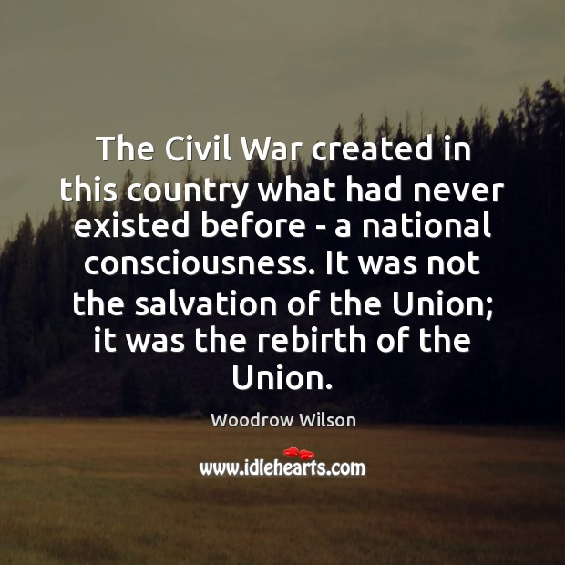 The Civil War created in this country what had never existed before Woodrow Wilson Picture Quote