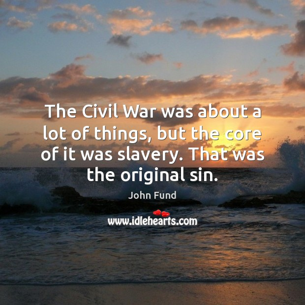 The Civil War was about a lot of things, but the core John Fund Picture Quote