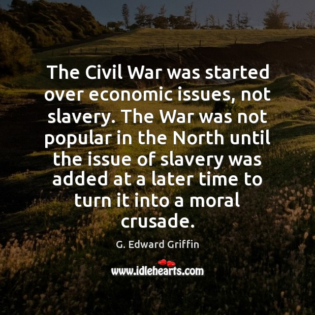 The Civil War was started over economic issues, not slavery. The War G. Edward Griffin Picture Quote