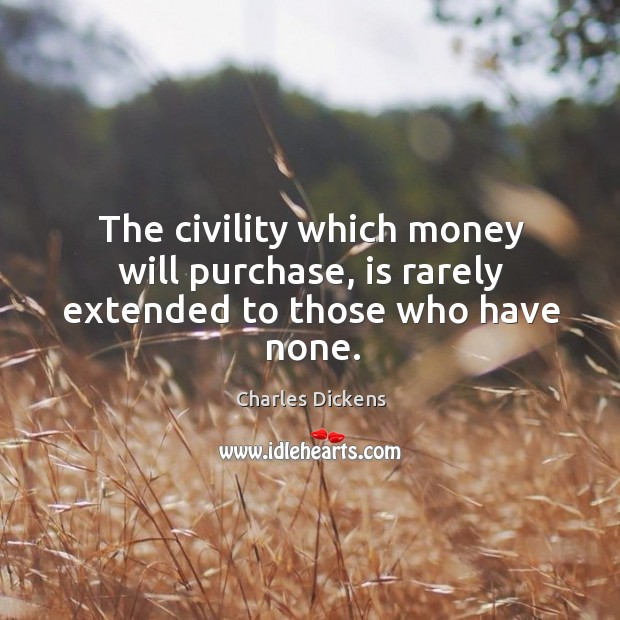 Image, The civility which money will purchase, is rarely extended to those who have none.