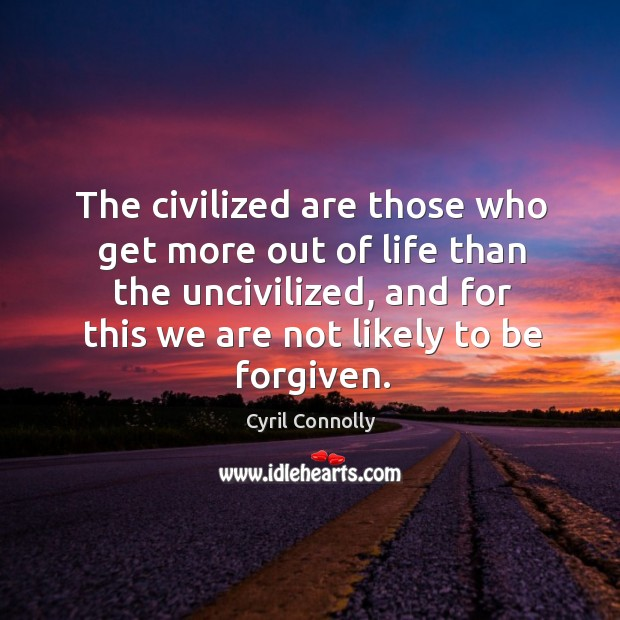 Image, The civilized are those who get more out of life than the uncivilized, and for this we are not likely to be forgiven.
