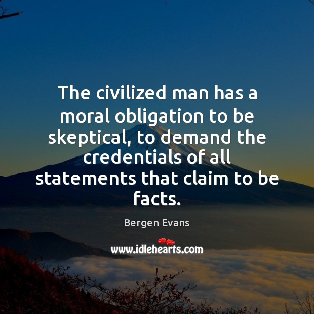 Image, The civilized man has a moral obligation to be skeptical, to demand
