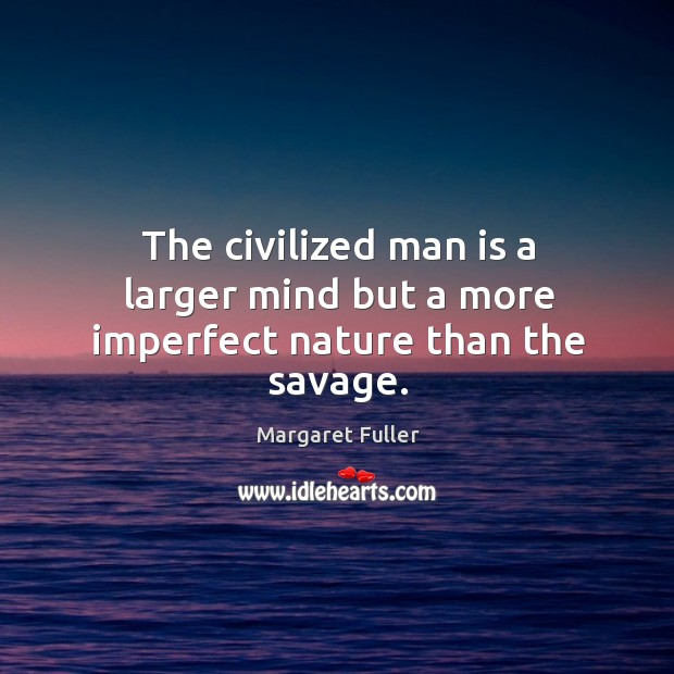 Image, The civilized man is a larger mind but a more imperfect nature than the savage.