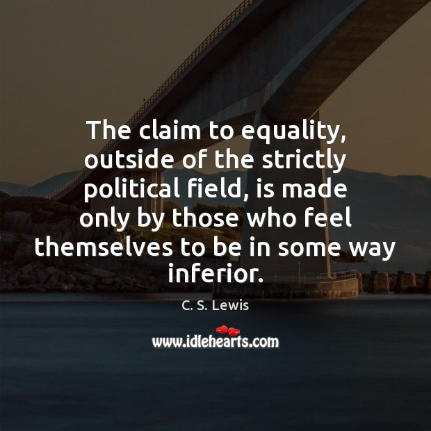 The claim to equality, outside of the strictly political field, is made C. S. Lewis Picture Quote