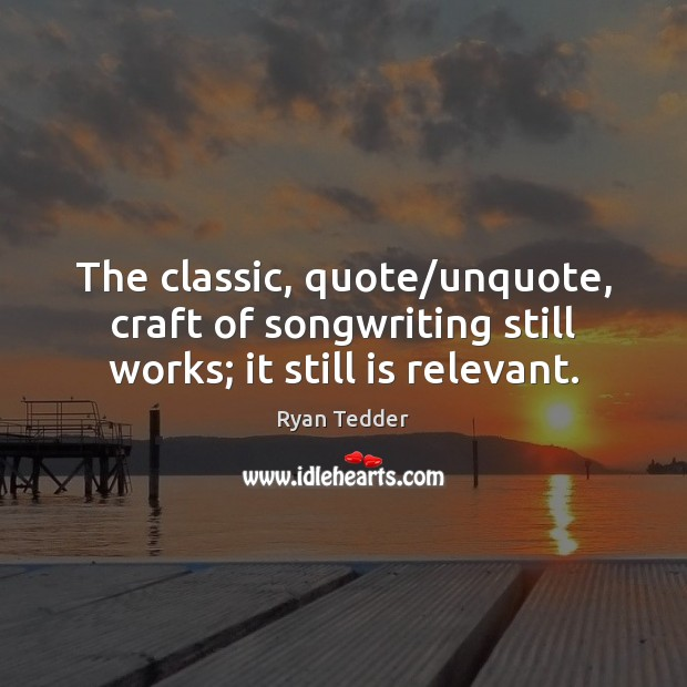 The classic, quote/unquote, craft of songwriting still works; it still is relevant. Ryan Tedder Picture Quote