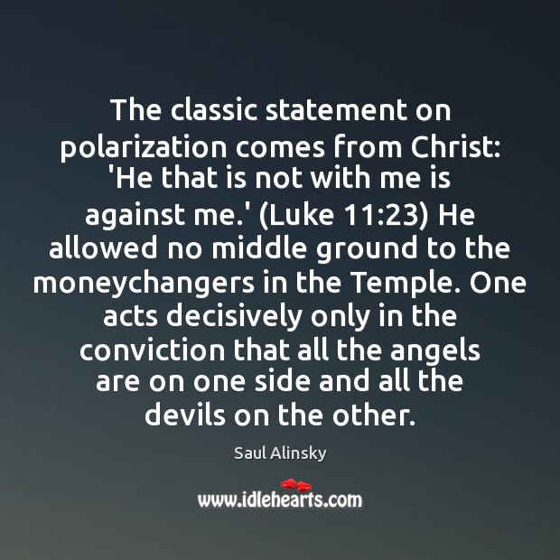 The classic statement on polarization comes from Christ: 'He that is not Saul Alinsky Picture Quote