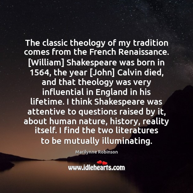 The classic theology of my tradition comes from the French Renaissance. [William] Marilynne Robinson Picture Quote