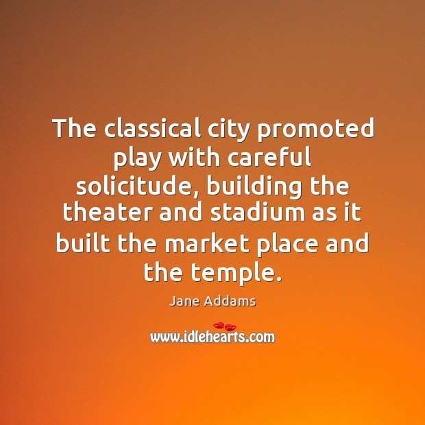 The classical city promoted play with careful solicitude, building the theater and Image