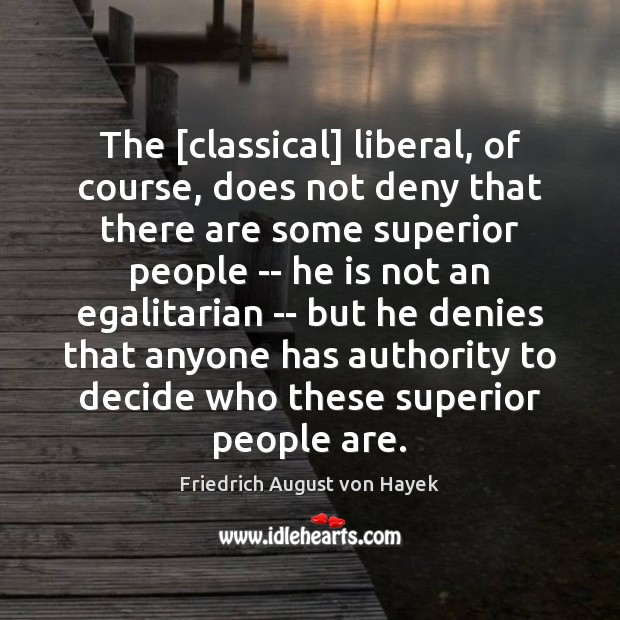 The [classical] liberal, of course, does not deny that there are some Friedrich August von Hayek Picture Quote