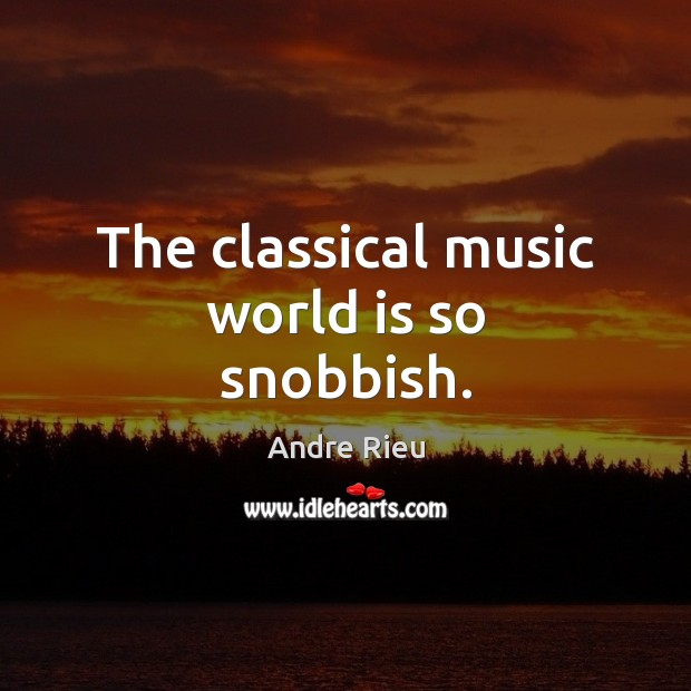 The classical music world is so snobbish. Image