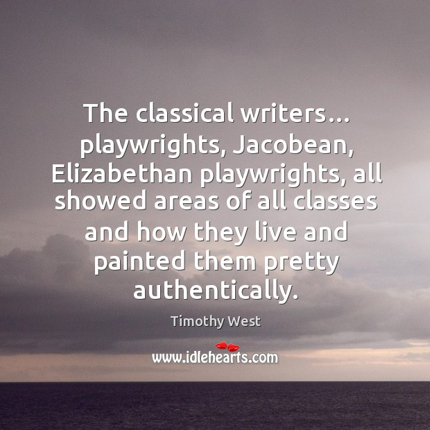 The classical writers… playwrights, jacobean, elizabethan playwrights, all showed areas of Image
