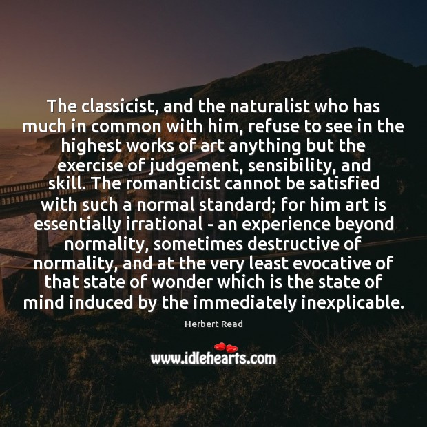 The classicist, and the naturalist who has much in common with him, Herbert Read Picture Quote