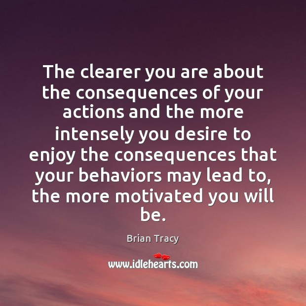 The clearer you are about the consequences of your actions and the Brian Tracy Picture Quote