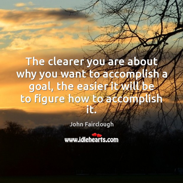 The clearer you are about why you want to accomplish a goal, John Fairclough Picture Quote