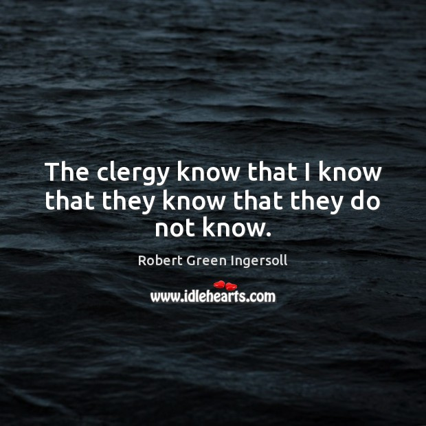 The clergy know that I know that they know that they do not know. Robert Green Ingersoll Picture Quote