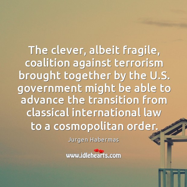The clever, albeit fragile, coalition against terrorism brought together by the u.s. Jurgen Habermas Picture Quote