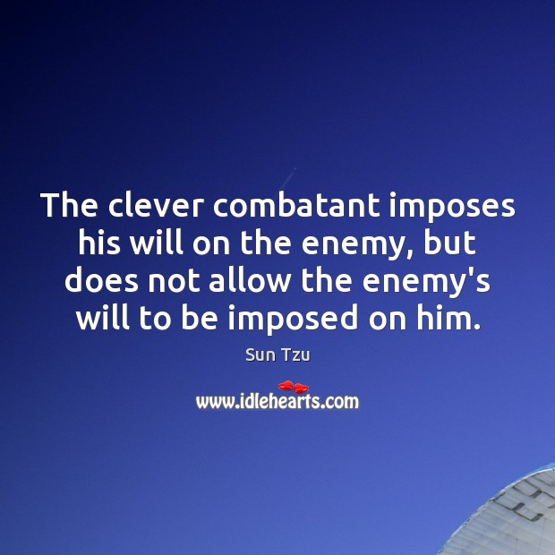 The clever combatant imposes his will on the enemy, but does not Image