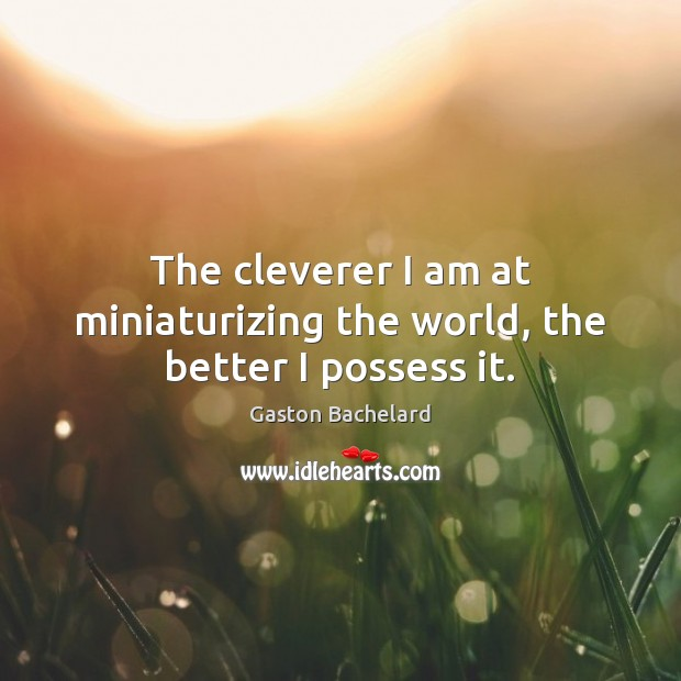 The cleverer I am at miniaturizing the world, the better I possess it. Gaston Bachelard Picture Quote