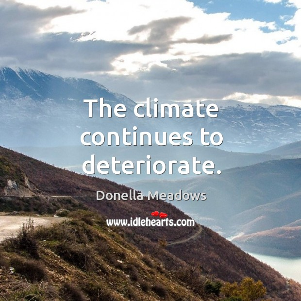 The climate continues to deteriorate. Donella Meadows Picture Quote