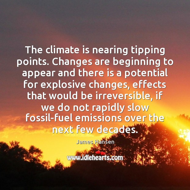 The climate is nearing tipping points. Changes are beginning to appear and James Hansen Picture Quote