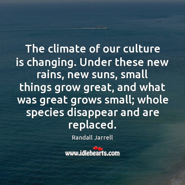 The climate of our culture is changing. Under these new rains, new Randall Jarrell Picture Quote