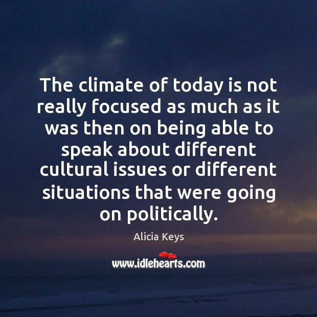 The climate of today is not really focused as much as it Alicia Keys Picture Quote