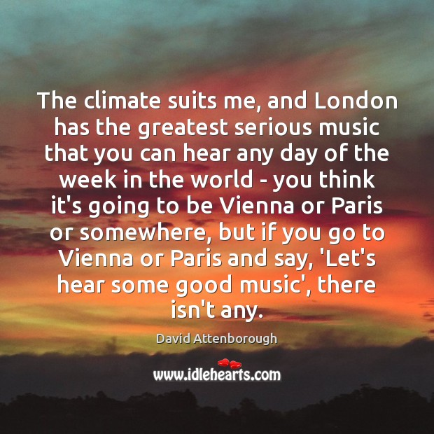 The climate suits me, and London has the greatest serious music that Image