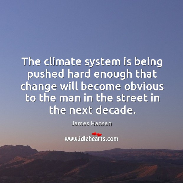 The climate system is being pushed hard enough that change will become James Hansen Picture Quote